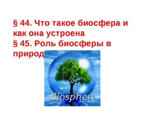 § 44. Что такое биосфера и как она устроена § 45. Роль биосферы в природе