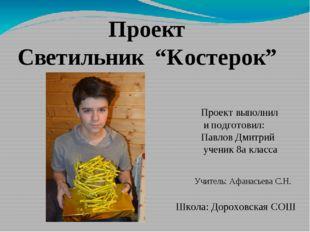 """Проект Светильник """"Костерок"""" Проект выполнил и подготовил: Павлов Дмитрий уче"""