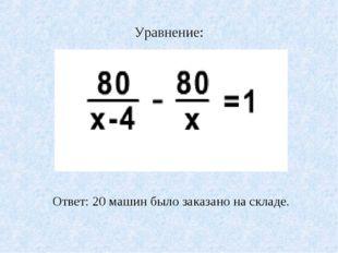 Уравнение: Ответ: 20 машин было заказано на складе.