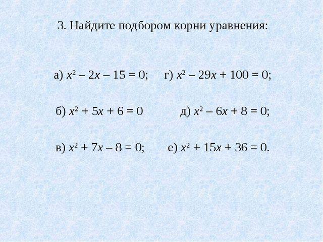 3. Найдите подбором корни уравнения: а) х2 – 2х – 15 = 0; г) х2 – 29х + 100...