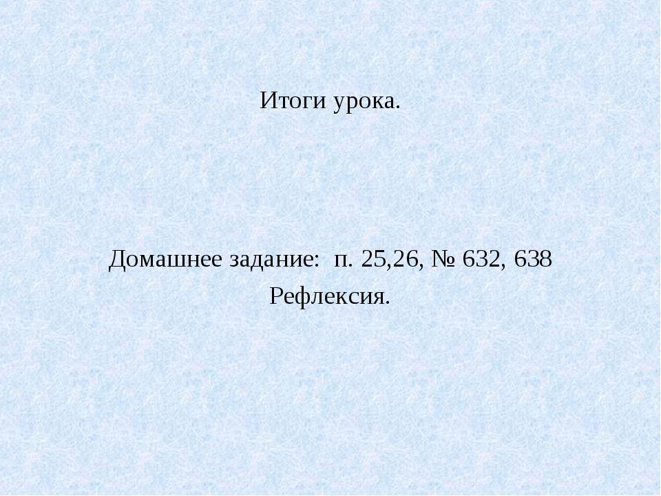 Итоги урока. Домашнее задание: п. 25,26, № 632, 638 Рефлексия.