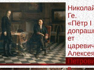 Николай Ге. «Пётр I допрашивает царевича Алексея Петровича в Петергофе», 1871.