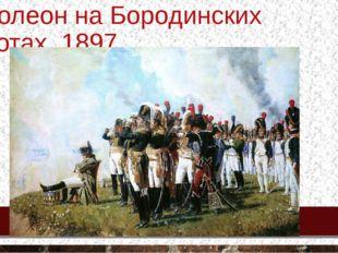 Наполеон на Бородинских высотах, 1897