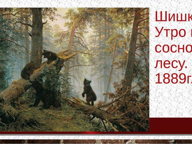 Шишкин. Утро в сосновом лесу. 1889г.