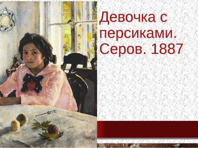 Девочка с персиками. Серов. 1887