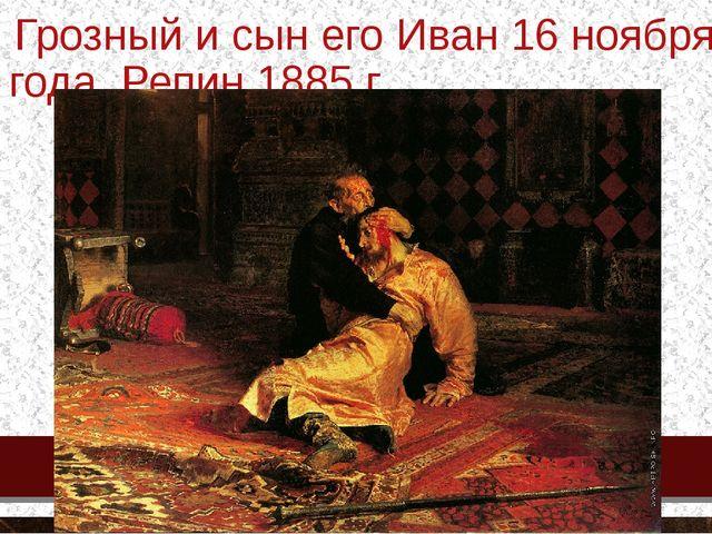 Иван Грозный и сын его Иван 16 ноября 1581 года. Репин.1885 г.