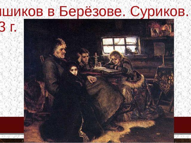 Меншиков в Берёзове. Суриков. 1883 г.