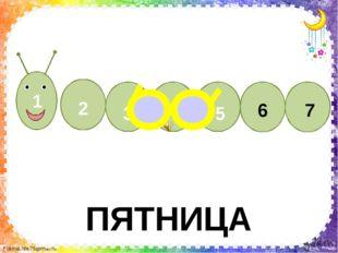 ПЯТНИЦА 6 7 1 2 3 4 5 FokinaLida.75@mail.ru Пятый - пятница-сестрица - Очень