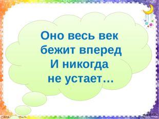 Оно весь век бежит вперед И никогда не устает… FokinaLida.75@mail.ru