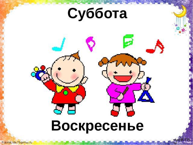 Суббота Воскресенье FokinaLida.75@mail.ru