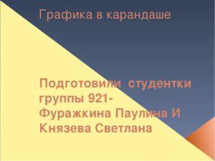 Графика в карандаше Подготовили студентки группы 921- Фуражкина Паулина И Кня