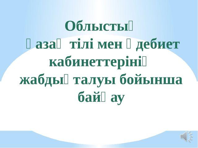 Облыстық қазақ тілі мен әдебиет кабинеттерінің жабдықталуы бойынша байқау