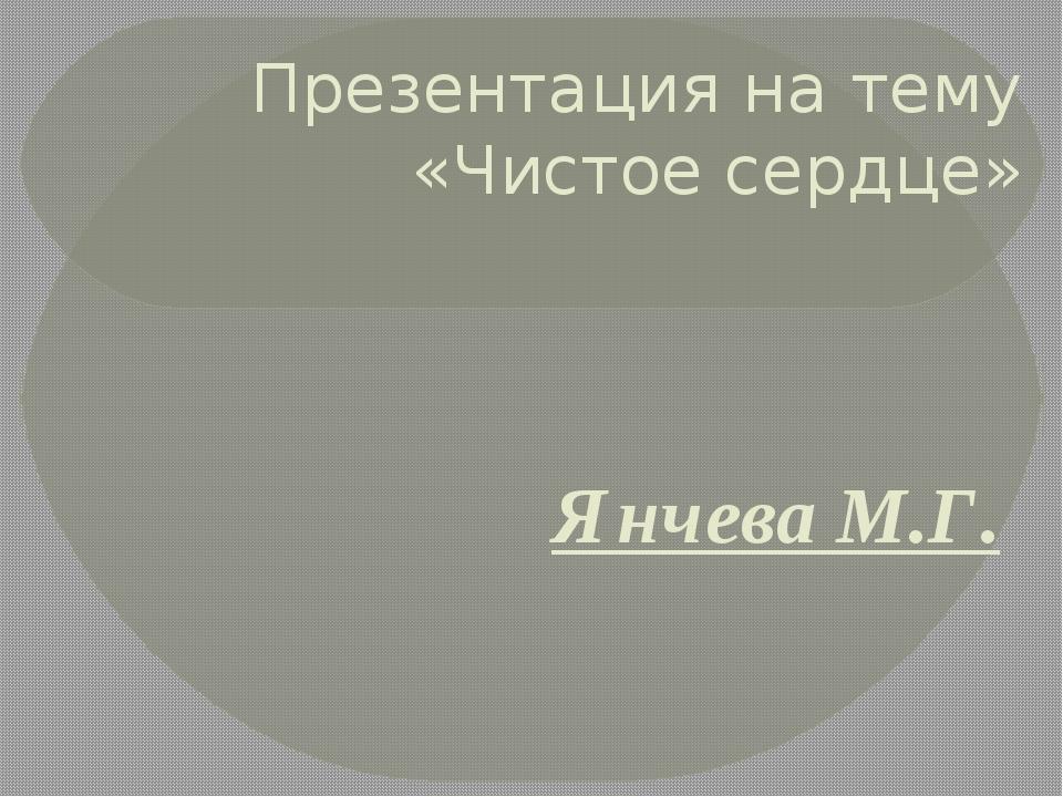 Презентация на тему «Чистое сердце» Янчева М.Г.