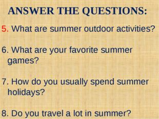 ANSWER THE QUESTIONS: 5. What are summer outdoor activities? 6. What are your