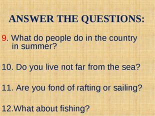 9. What do people do in the country in summer? 10. Do you live not far from