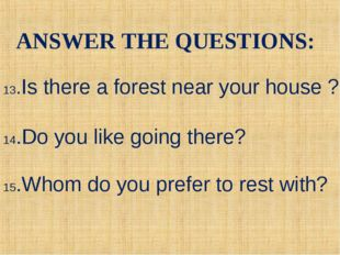13.Is there a forest near your house ? 14.Do you like going there? 15.Whom do