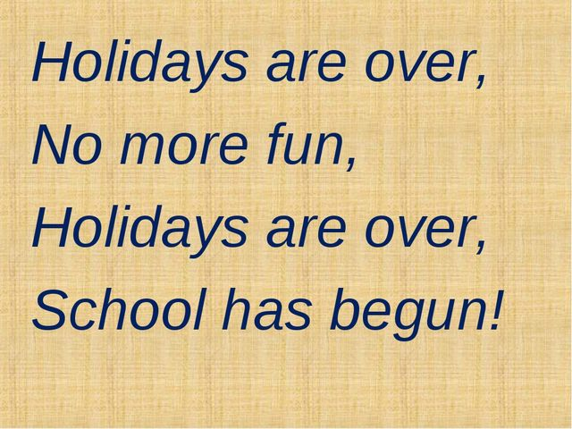 Holidays are over, No more fun, Holidays are over, School has begun!