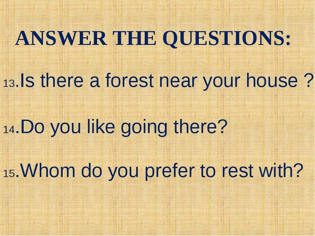 13.Is there a forest near your house ? 14.Do you like going there? 15.Whom do...