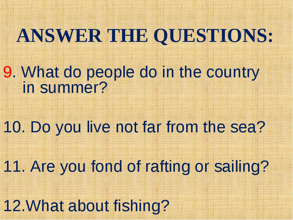9. What do people do in the country in summer? 10. Do you live not far from...