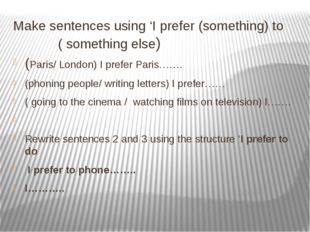 Make sentences using 'I prefer (something) to ( something else) (Paris/ Londo
