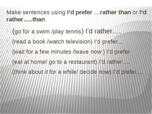 Make sentences using I'd prefer …rather than or I'd rather…..than (go for a s