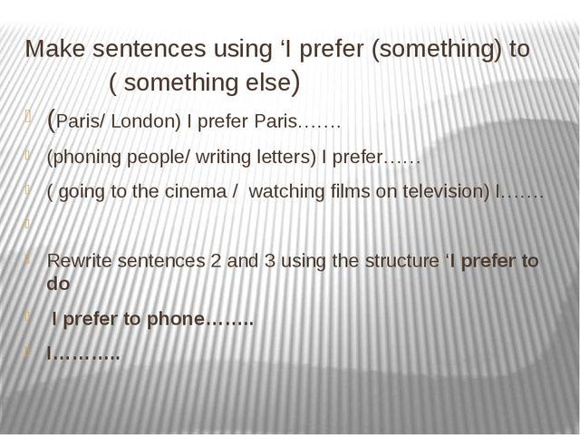 Make sentences using 'I prefer (something) to ( something else) (Paris/ Londo...