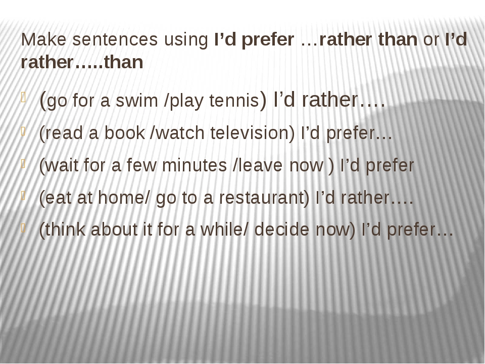 Make sentences using I'd prefer …rather than or I'd rather…..than (go for a s...