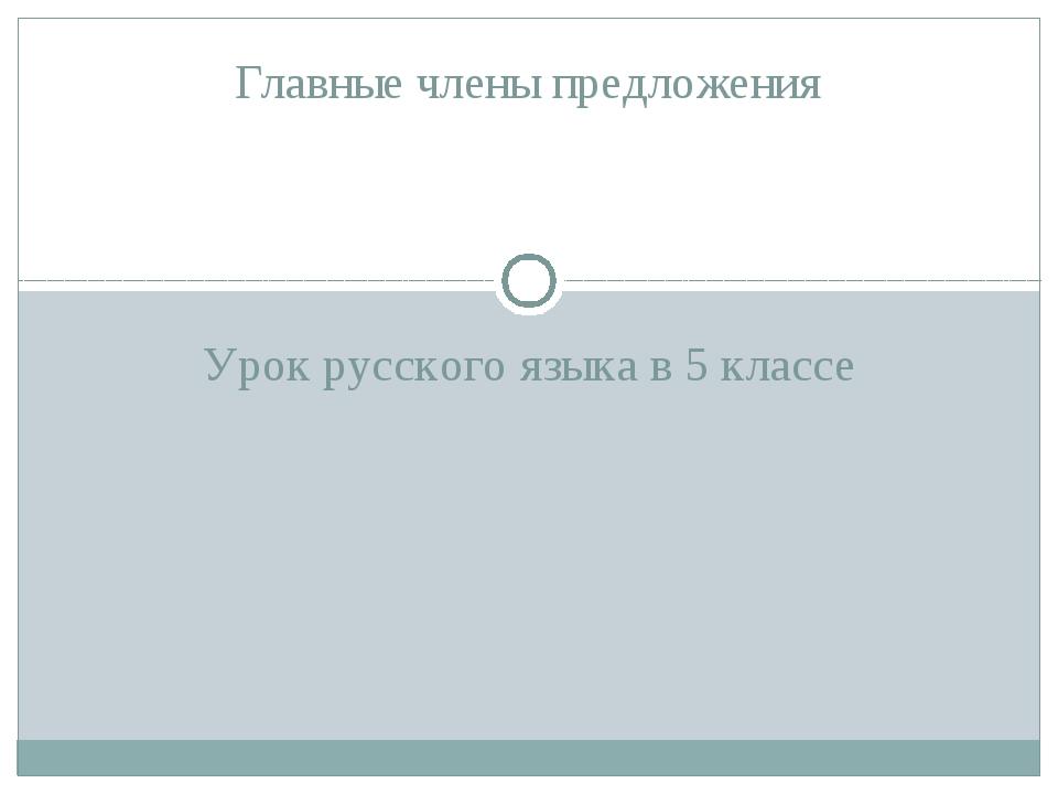 Урок русского языка в 5 классе Главные члены предложения