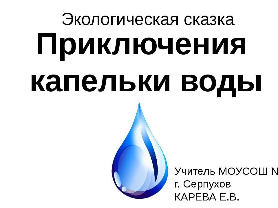 Приключения капельки воды Экологическая сказка Учитель МОУСОШ №7 г. Серпухов...
