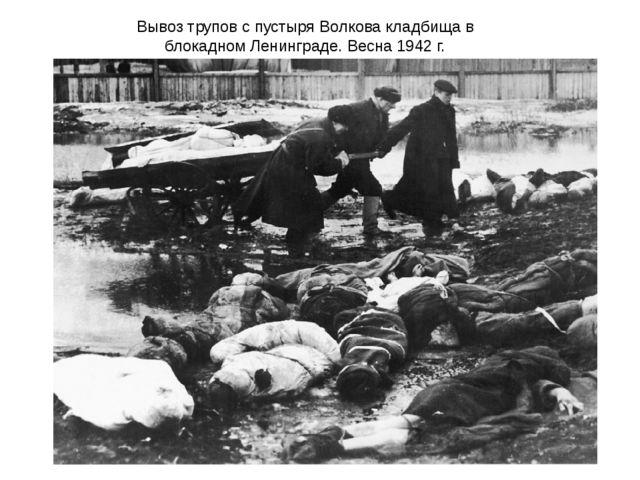 Вывоз трупов с пустыря Волкова кладбища в блокадном Ленинграде. Весна 1942 г.