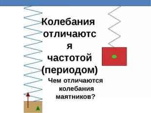 Пружинный маятник Колебания отличаются частотой (периодом) Чем отличаются кол