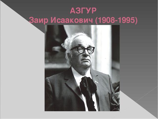 АЗГУР Заир Исаакович (1908-1995)