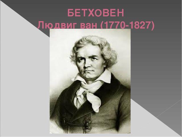 БЕТХОВЕН Людвиг ван (1770-1827)