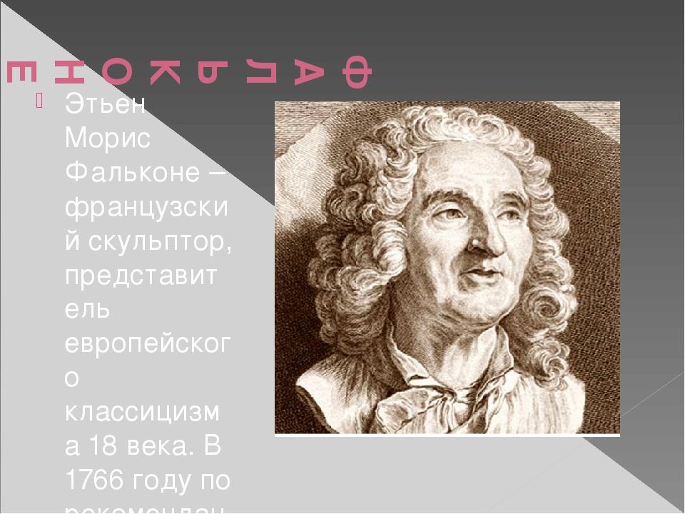 ФАЛЬКОНЕ Морис Этьен (1716-1791) Этьен Морис Фальконе – французский скульпто...