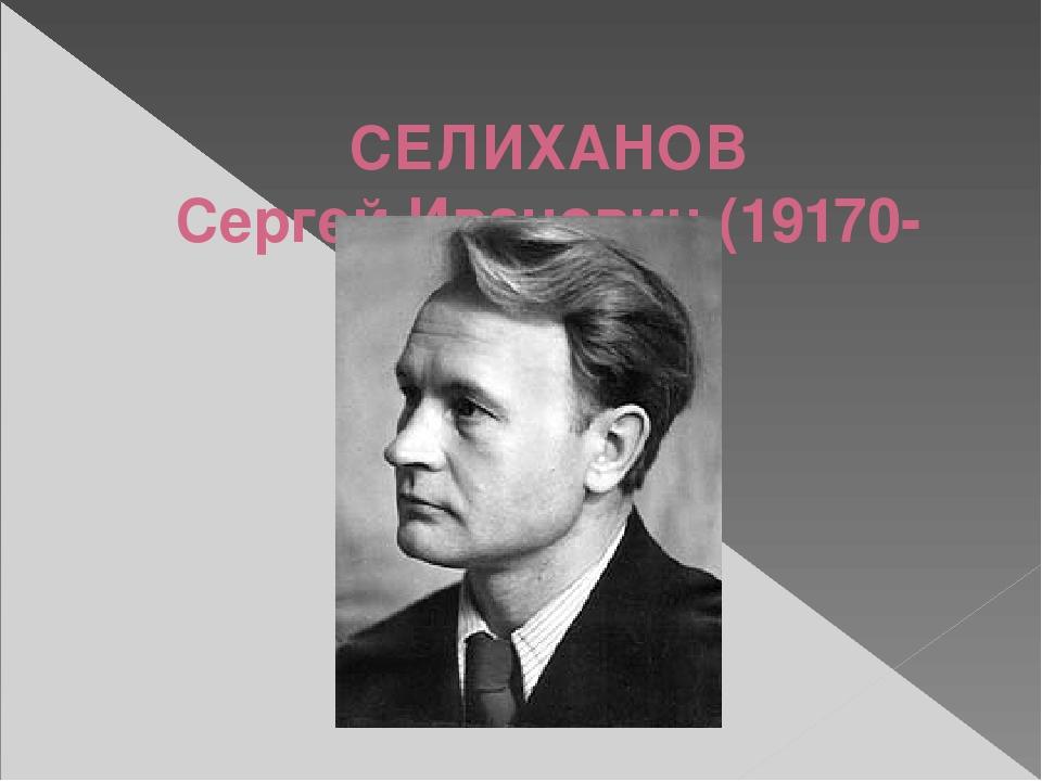 СЕЛИХАНОВ Сергей Иванович (19170- 1976)
