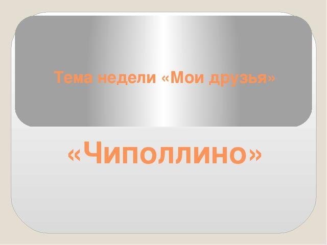Тема недели «Мои друзья» «Чиполлино»