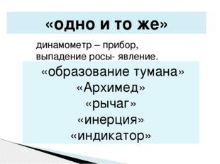 «одно и то же» динамометр – прибор, выпадение росы- явление. «образование тум