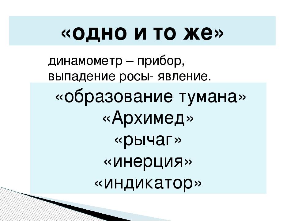 «одно и то же» динамометр – прибор, выпадение росы- явление. «образование тум...