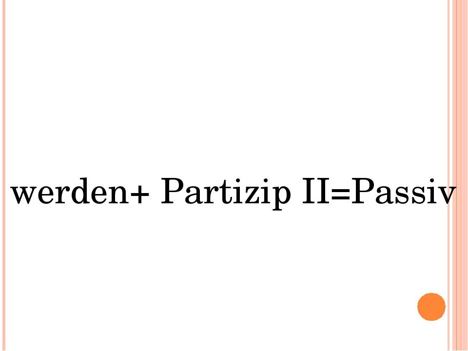 werden+ Partizip II=Passiv