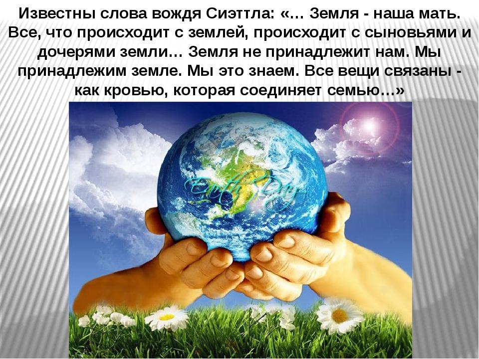 Известны слова вождя Сиэттла: «… Земля - наша мать. Все, что происходит с зем...