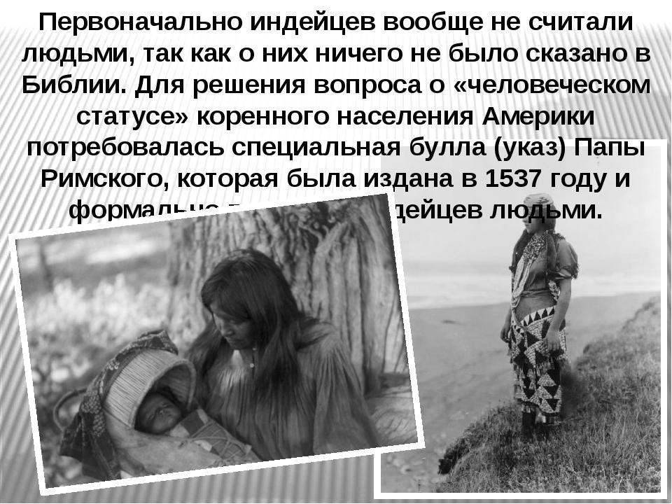 Первоначально индейцев вообще не считали людьми, так как о них ничего не было...