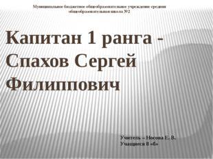 Капитан 1 ранга - Спахов Сергей Филиппович Муниципальное бюджетное общеобразо