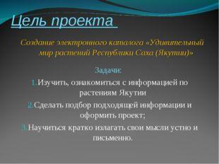 Цель проекта Задачи: Изучить, ознакомиться с информацией по растениям Якутии