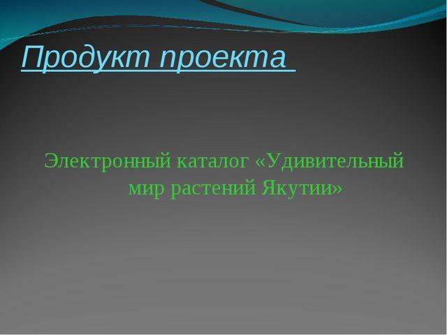 Продукт проекта Электронный каталог «Удивительный мир растений Якутии»
