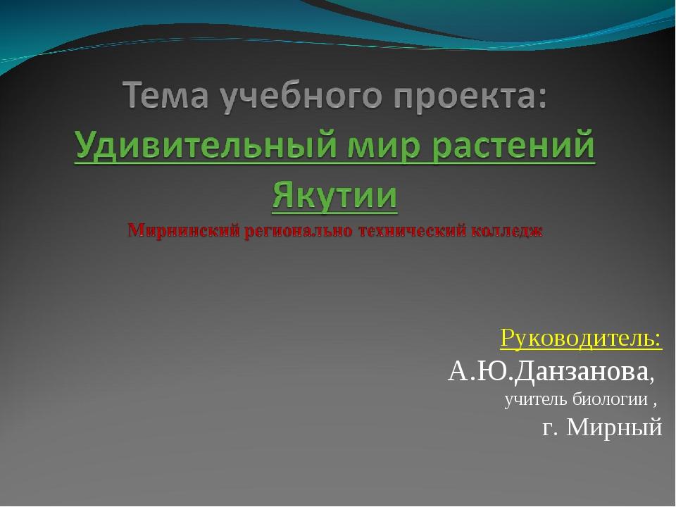 Руководитель: А.Ю.Данзанова, учитель биологии , г. Мирный