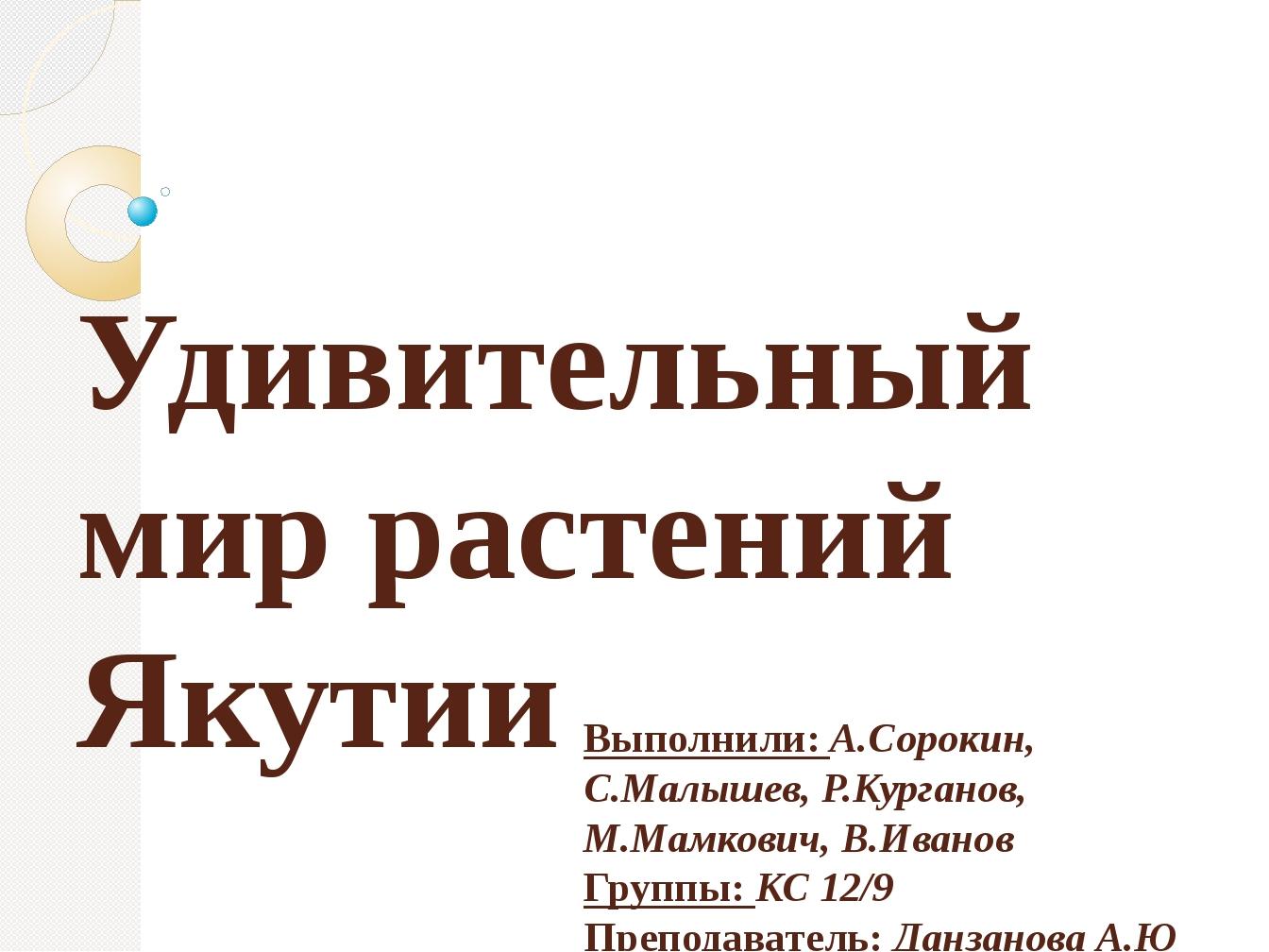 Удивительный мир растений Якутии Выполнили: А.Сорокин, С.Малышев, Р.Курганов,...