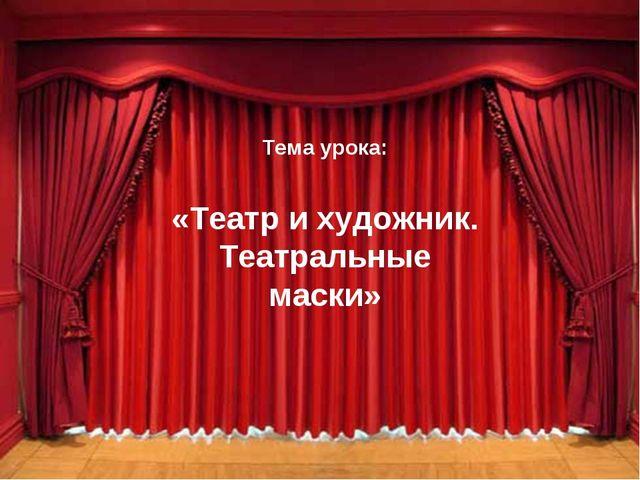 Тема урока: «Театр и художник. Театральные маски»