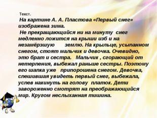 Текст. На картине А. А. Пластова «Первый снег» изображена зима. Не прекращаю