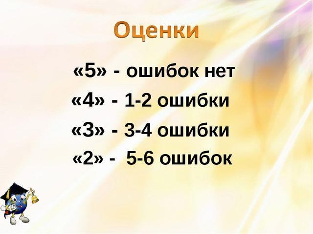 «5» - ошибок нет «4» - 1-2 ошибки «3» - 3-4 ошибки «2» - 5-6 ошибок
