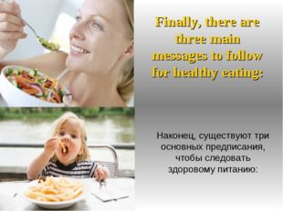 Finally, there are three main messages to follow for healthy eating: Наконец,